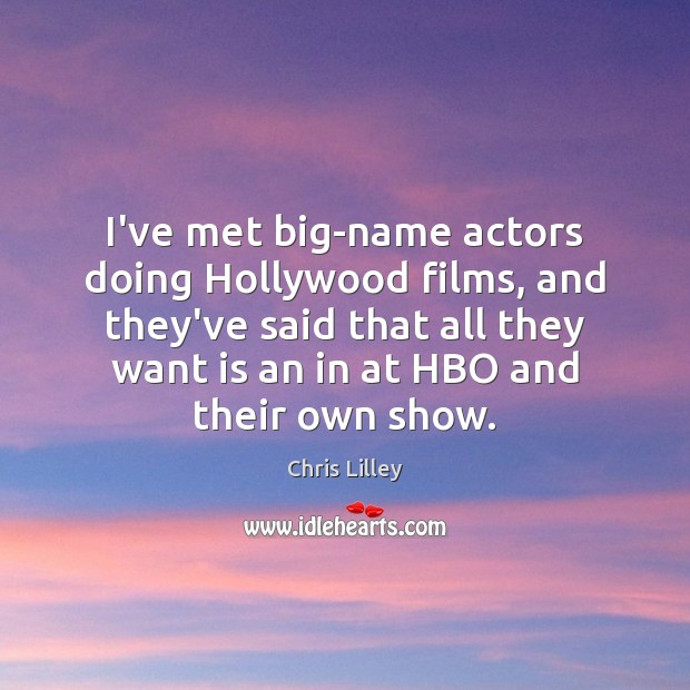 I've met big-name actors doing Hollywood films, and they've said that all Chris Lilley Picture Quote