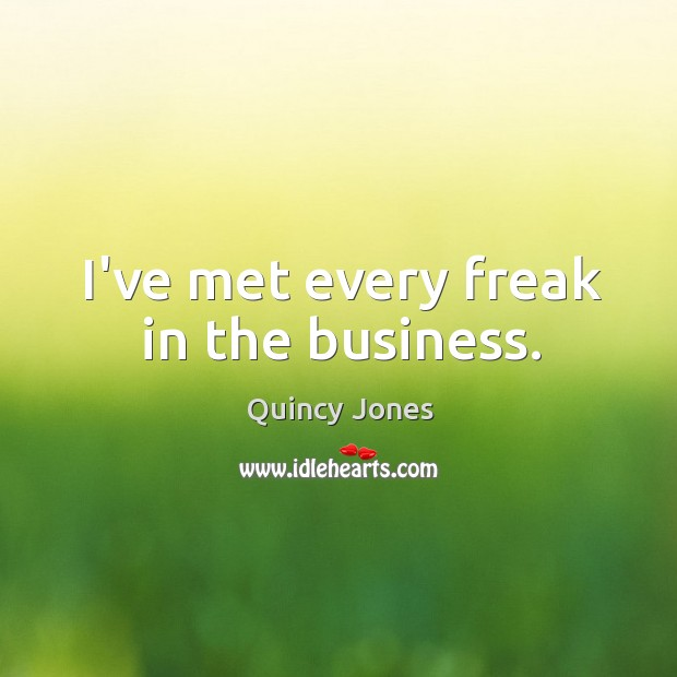 I've met every freak in the business. Image
