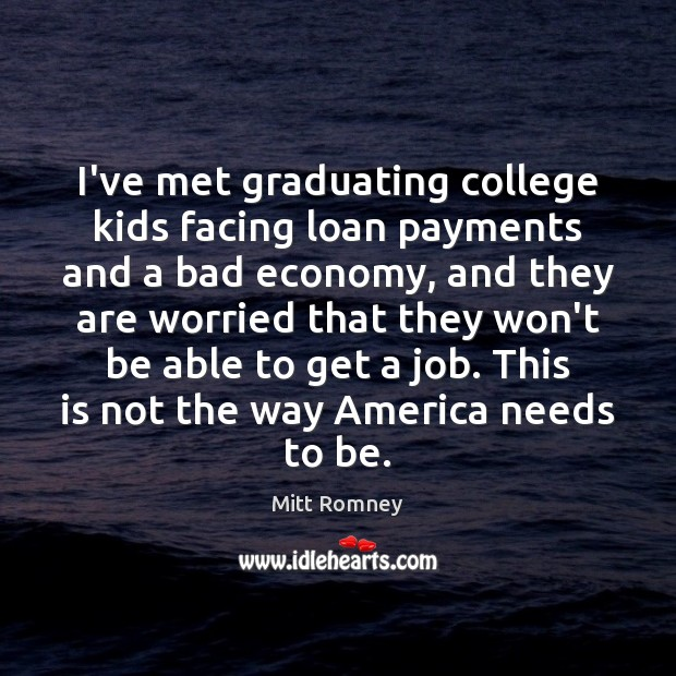 Image, I've met graduating college kids facing loan payments and a bad economy,