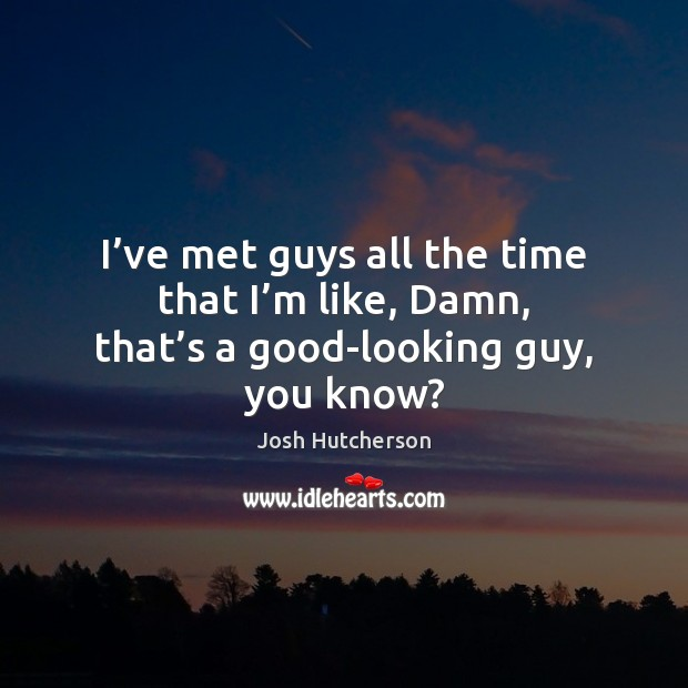 I've met guys all the time that I'm like, Damn, that's a good-looking guy, you know? Josh Hutcherson Picture Quote