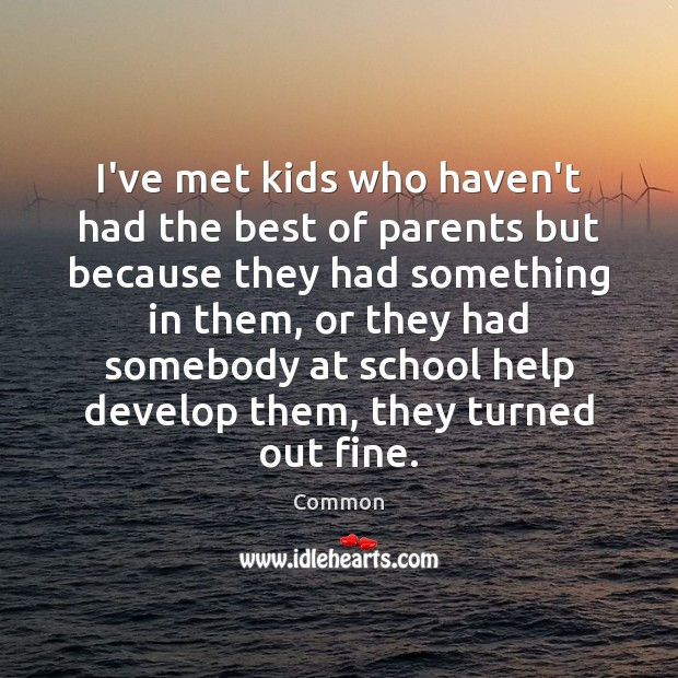 I've met kids who haven't had the best of parents but because Image