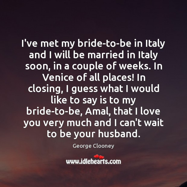 I've met my bride-to-be in Italy and I will be married in George Clooney Picture Quote