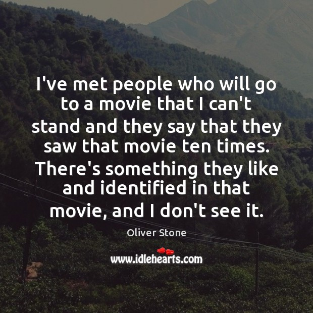 I've met people who will go to a movie that I can't Oliver Stone Picture Quote