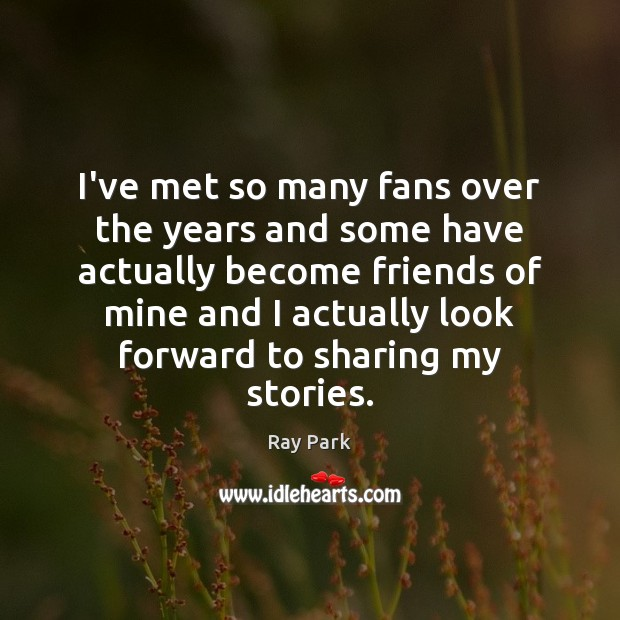 I've met so many fans over the years and some have actually Image