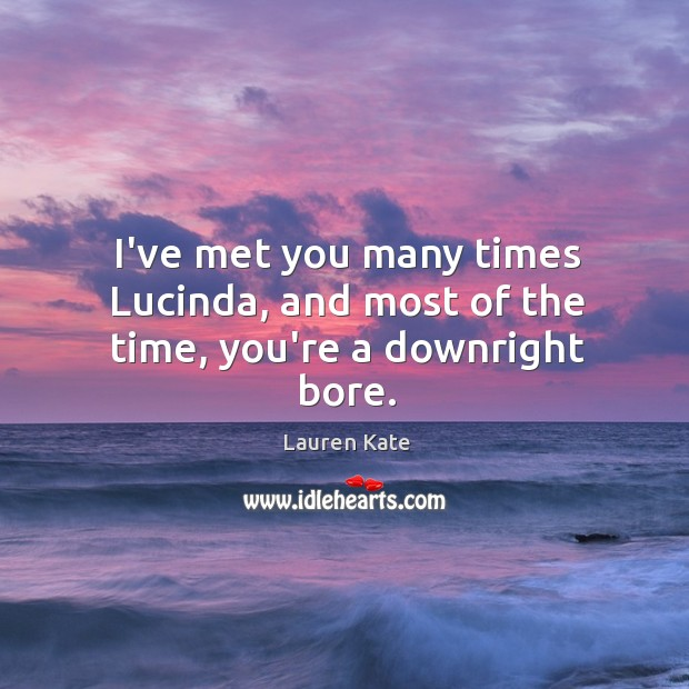 I've met you many times Lucinda, and most of the time, you're a downright bore. Image