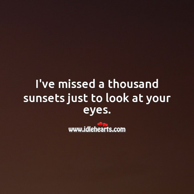 Image, I've missed a thousand sunsets just to look at your eyes.