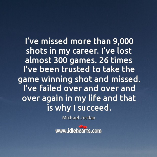 I've missed more than 9,000 shots in my career. I've lost almost 300 games. Image
