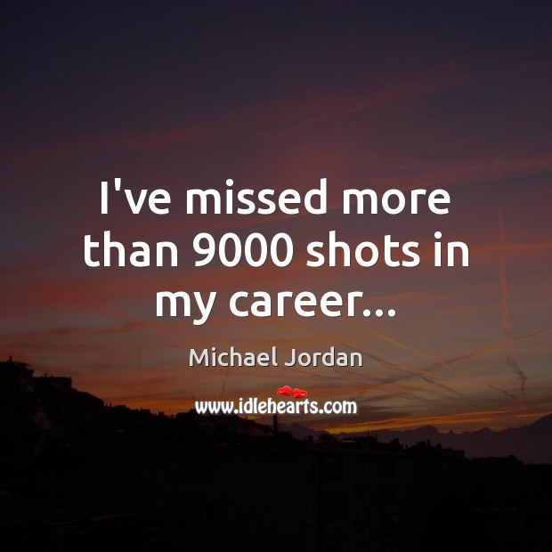 I've missed more than 9000 shots in my career… Michael Jordan Picture Quote