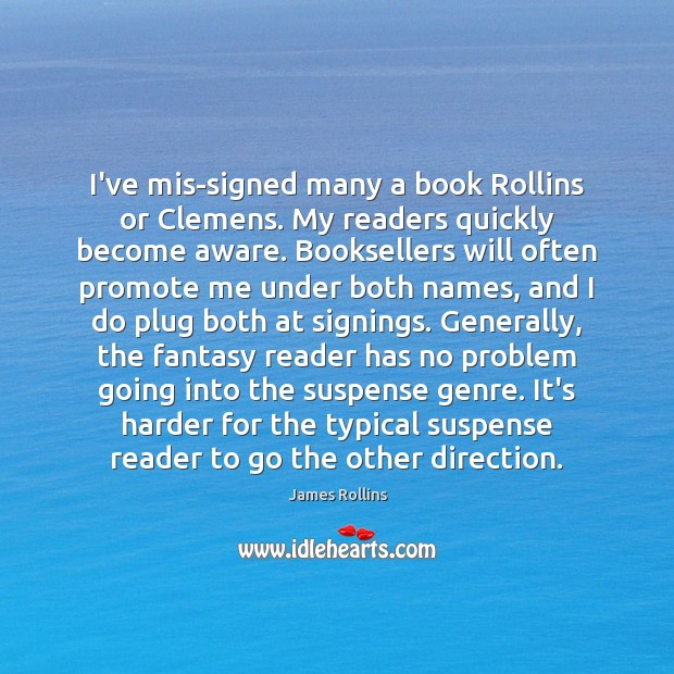 I've mis-signed many a book Rollins or Clemens. My readers quickly become James Rollins Picture Quote
