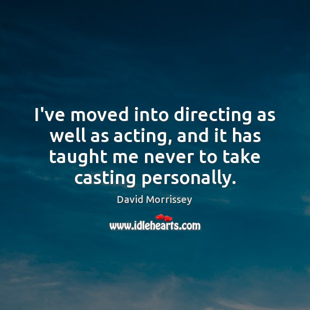Image, I've moved into directing as well as acting, and it has taught