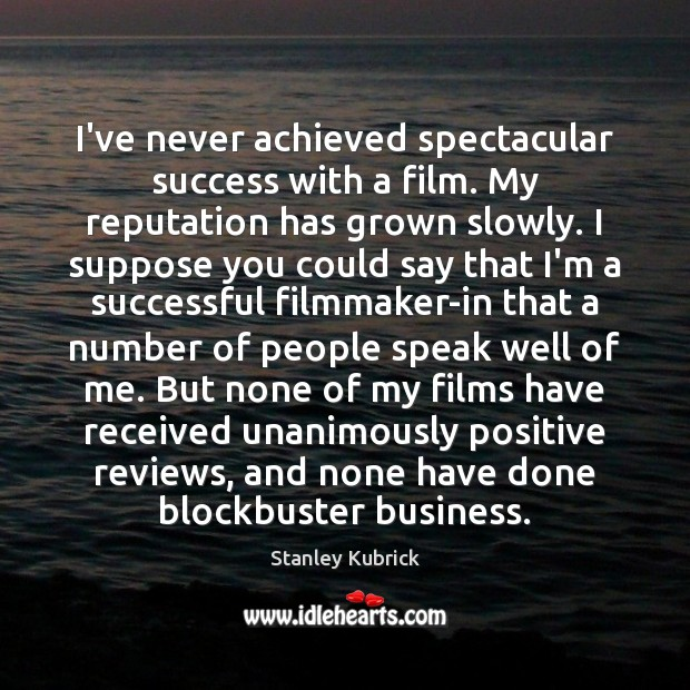 I've never achieved spectacular success with a film. My reputation has grown Image