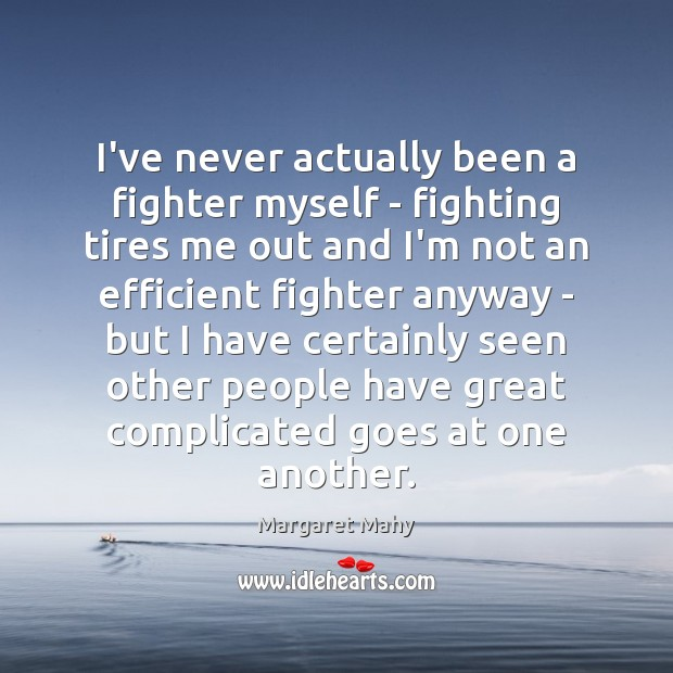 I've never actually been a fighter myself – fighting tires me out Image