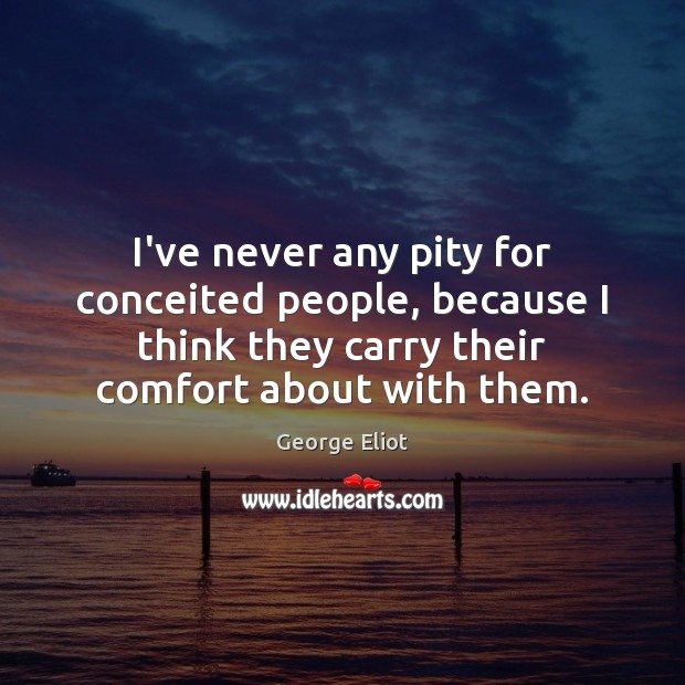I've never any pity for conceited people, because I think they carry George Eliot Picture Quote