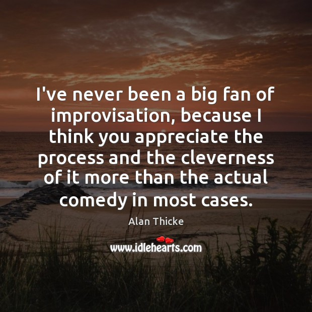 I've never been a big fan of improvisation, because I think you Alan Thicke Picture Quote