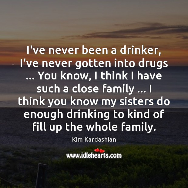 I've never been a drinker, I've never gotten into drugs … You know, Kim Kardashian Picture Quote