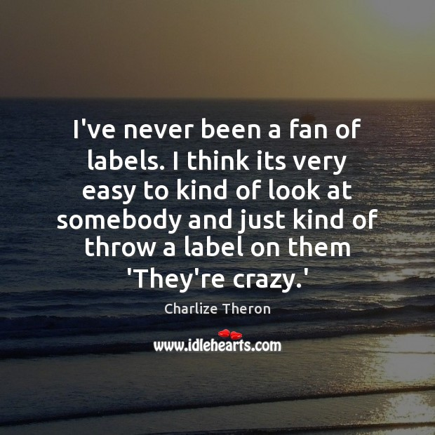 I've never been a fan of labels. I think its very easy Image