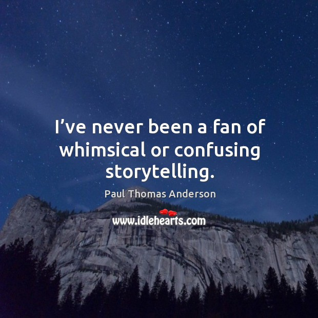 I've never been a fan of whimsical or confusing storytelling. Paul Thomas Anderson Picture Quote