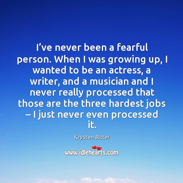 I've never been a fearful person. When I was growing up, I wanted to be an actress Image
