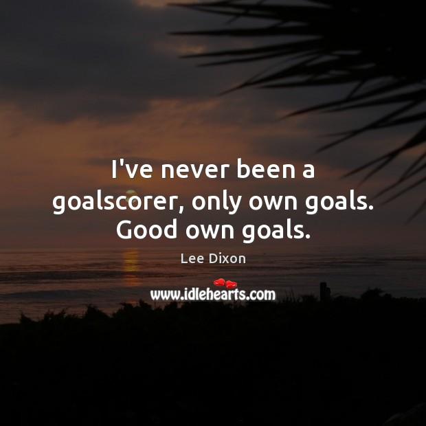 I've never been a goalscorer, only own goals. Good own goals. Image