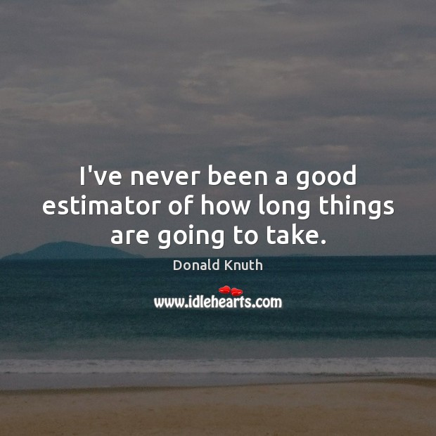 I've never been a good estimator of how long things are going to take. Donald Knuth Picture Quote