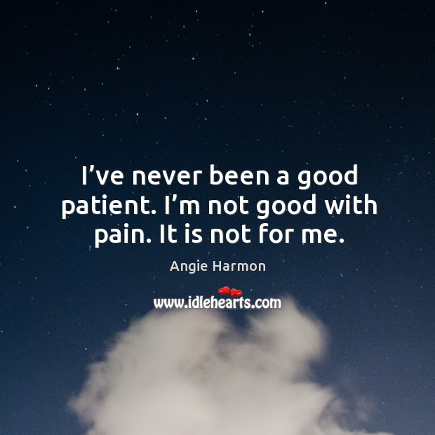 I've never been a good patient. I'm not good with pain. It is not for me. Angie Harmon Picture Quote