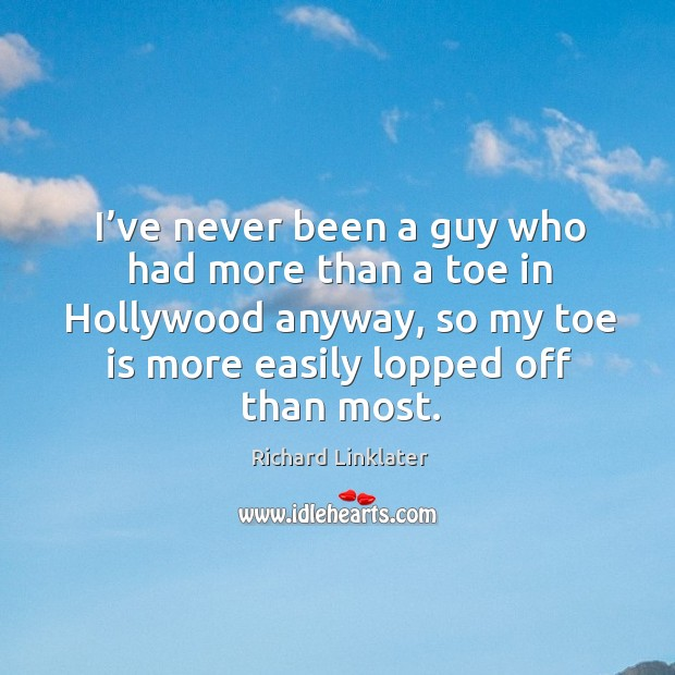I've never been a guy who had more than a toe in hollywood anyway, so my toe is more easily lopped off than most. Image