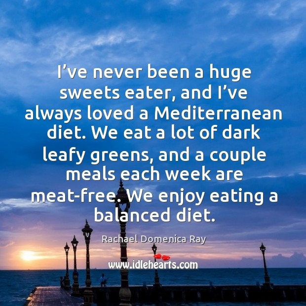 I've never been a huge sweets eater, and I've always loved a mediterranean diet. Rachael Domenica Ray Picture Quote