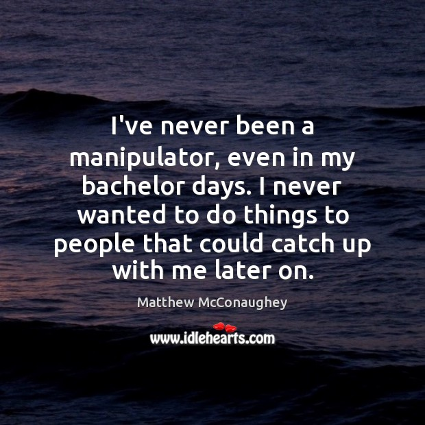 Image, I've never been a manipulator, even in my bachelor days. I never