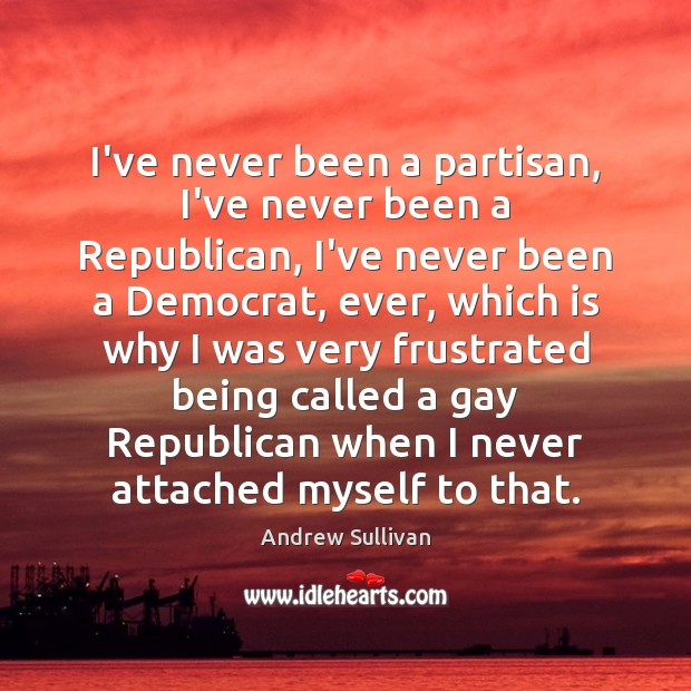 I've never been a partisan, I've never been a Republican, I've never Andrew Sullivan Picture Quote