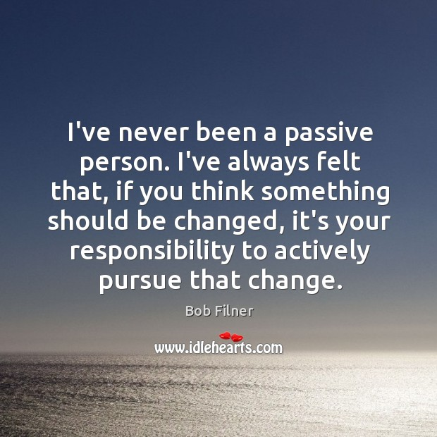Image, I've never been a passive person. I've always felt that, if you