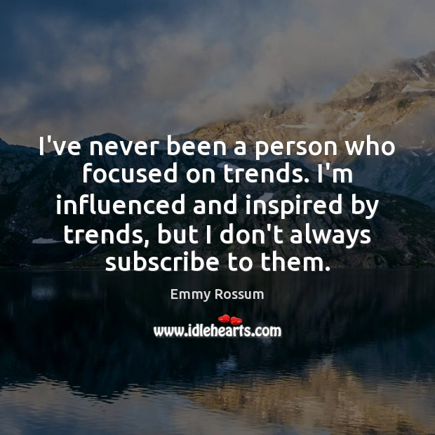 I've never been a person who focused on trends. I'm influenced and Emmy Rossum Picture Quote