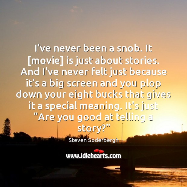 I've never been a snob. It [movie] is just about stories. And Steven Soderbergh Picture Quote