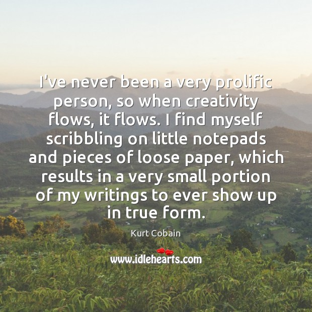I've never been a very prolific person, so when creativity flows, it Kurt Cobain Picture Quote