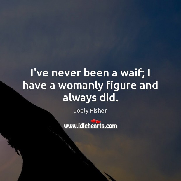 Image, I've never been a waif; I have a womanly figure and always did.