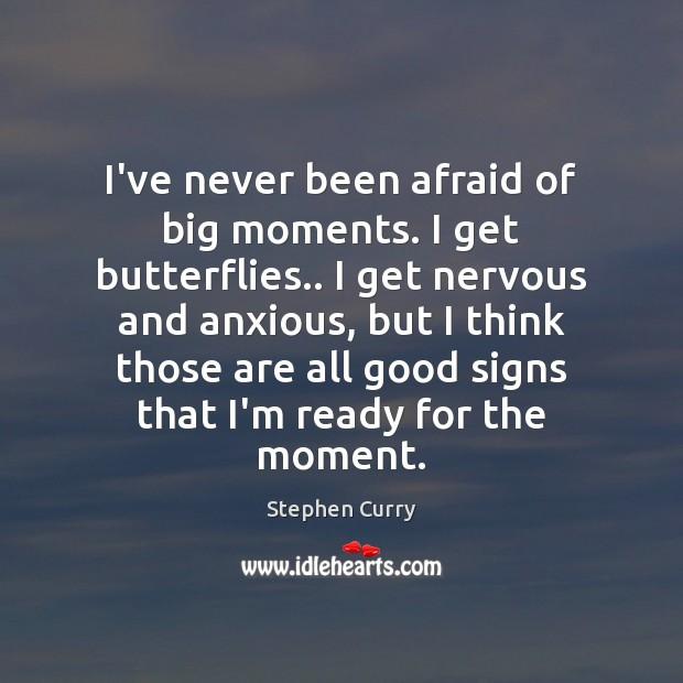 Image, I've never been afraid of big moments. I get butterflies.. I get
