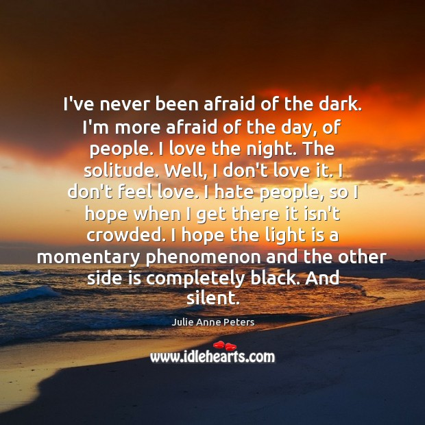 I've never been afraid of the dark. I'm more afraid of the Julie Anne Peters Picture Quote