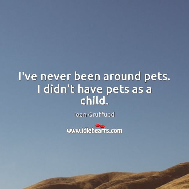 Image, I've never been around pets. I didn't have pets as a child.