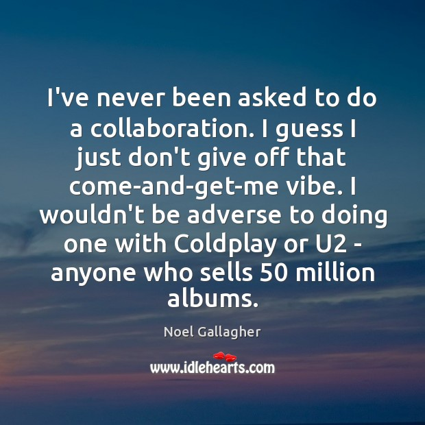 I've never been asked to do a collaboration. I guess I just Noel Gallagher Picture Quote