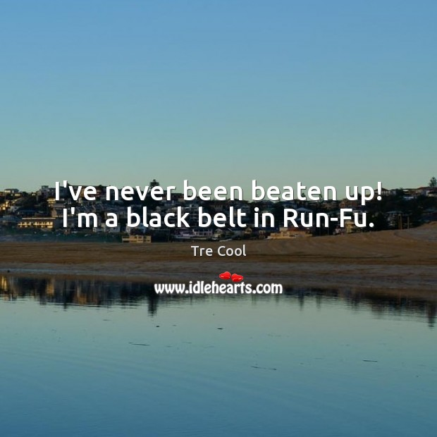 I've never been beaten up! I'm a black belt in Run-Fu. Tre Cool Picture Quote