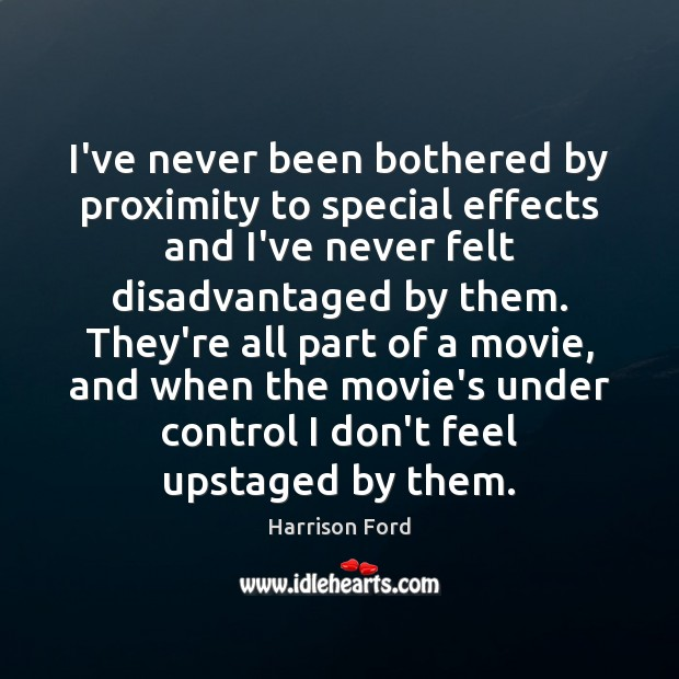 I've never been bothered by proximity to special effects and I've never Harrison Ford Picture Quote