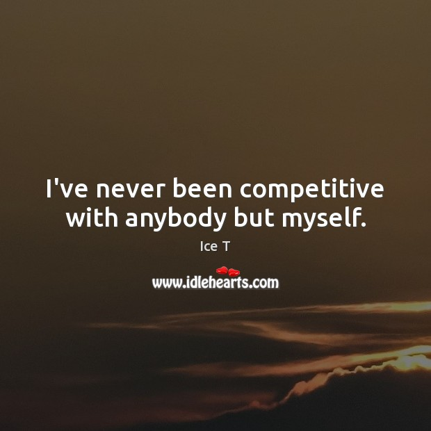 I've never been competitive with anybody but myself. Ice T Picture Quote