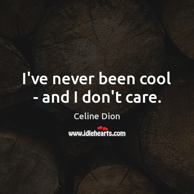 I've never been cool – and I don't care. Celine Dion Picture Quote
