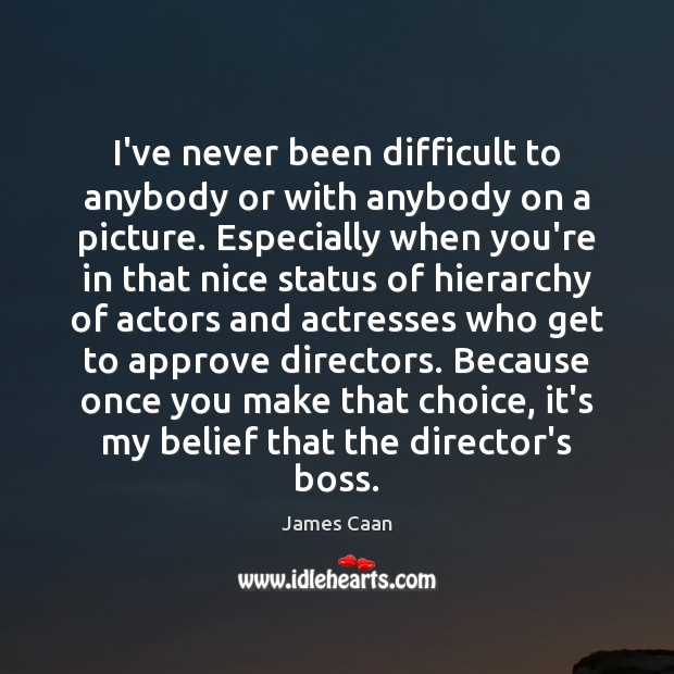 I've never been difficult to anybody or with anybody on a picture. James Caan Picture Quote
