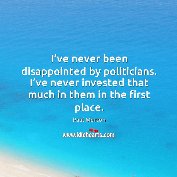 I've never been disappointed by politicians. I've never invested that much in them in the first place. Paul Merton Picture Quote