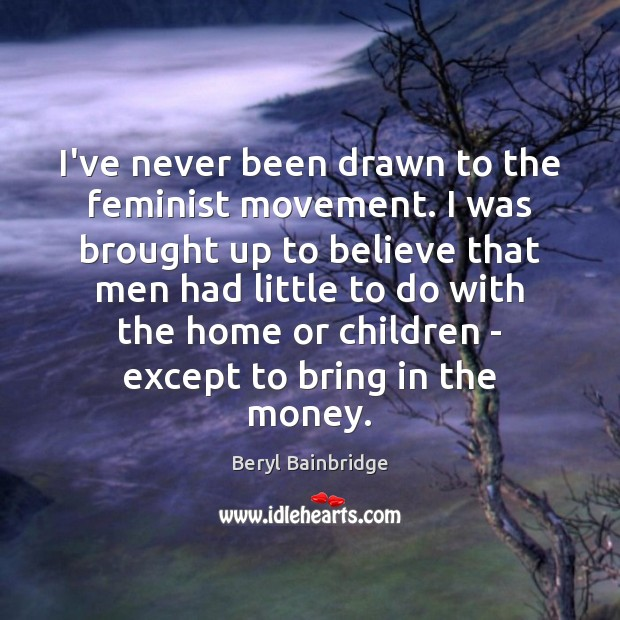 Image, I've never been drawn to the feminist movement. I was brought up