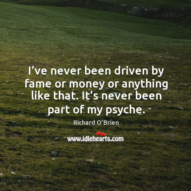 I've never been driven by fame or money or anything like that. It's never been part of my psyche. Richard O'Brien Picture Quote
