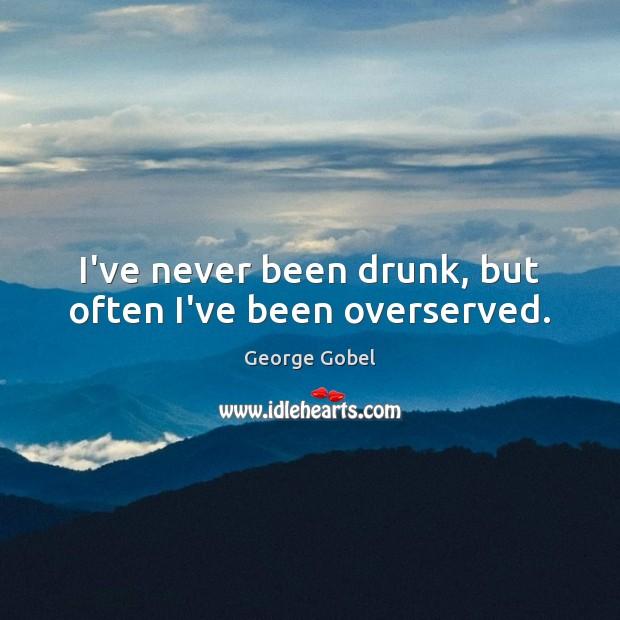 Image, I've never been drunk, but often I've been overserved.