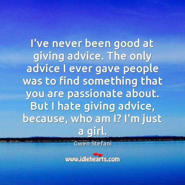I've never been good at giving advice. The only advice I ever Gwen Stefani Picture Quote