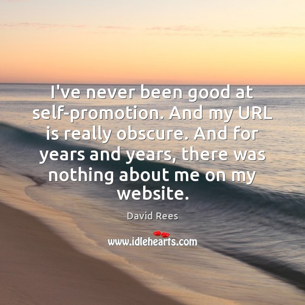I've never been good at self-promotion. And my URL is really obscure. David Rees Picture Quote