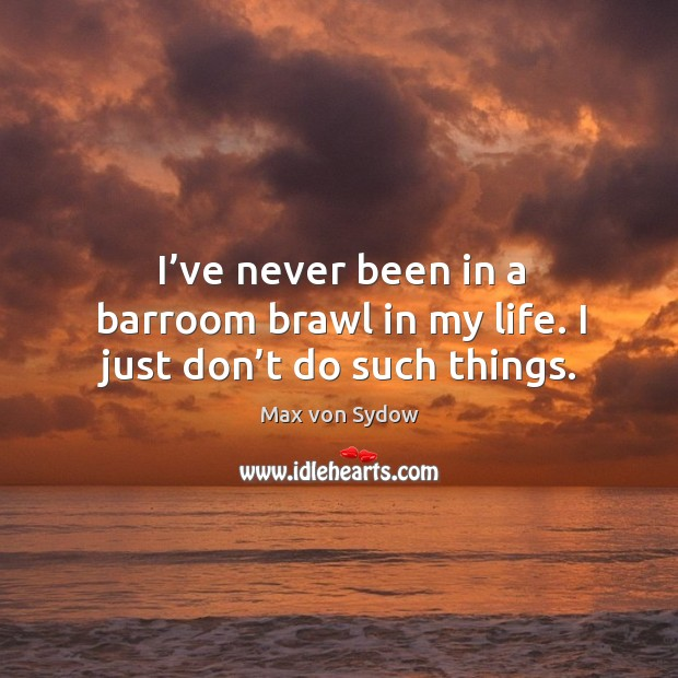 I've never been in a barroom brawl in my life. I just don't do such things. Image